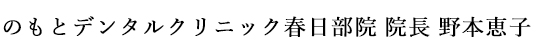 のもとデンタルクリニック春日部院 院長 野本恵子